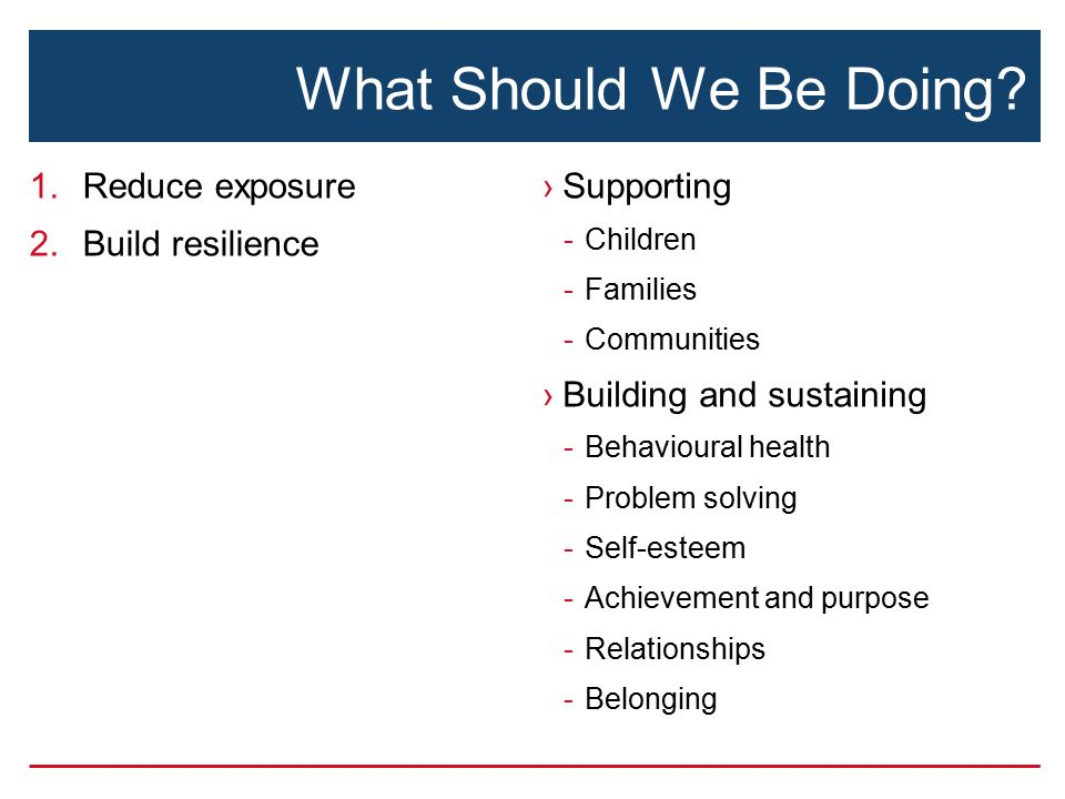 What Should We Be Doing? 1.Reduce exposure 2.Build resilience ›Supporting -Children -Families -Communities ›Building and sustaining -Behavioural healt
