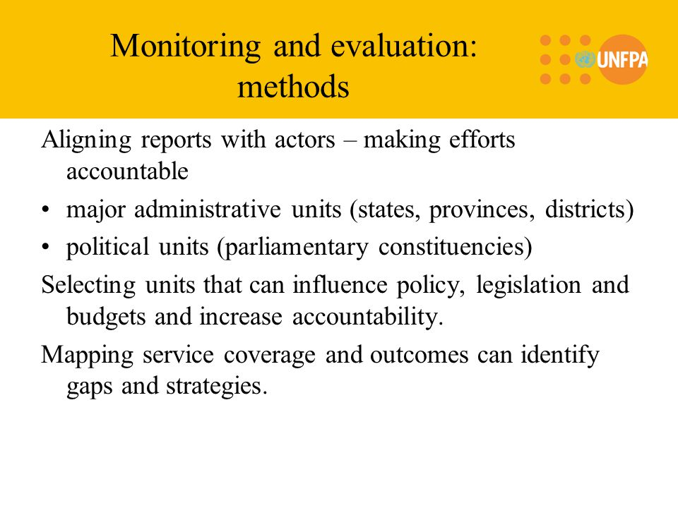 Monitoring and evaluation: methods Aligning reports with actors – making efforts accountable major administrative units (states, provinces, districts) political units (parliamentary constituencies) Selecting units that can influence policy, legislation and budgets and increase accountability.