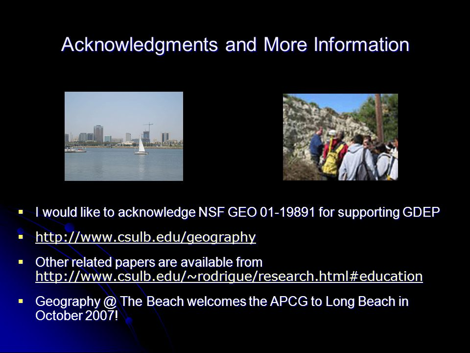 Acknowledgments and More Information  I would like to acknowledge NSF GEO 01-19891 for supporting GDEP  http://www.csulb.edu/geography http://www.csulb.edu/geography  Other related papers are available from http://www.csulb.edu/~rodrigue/research.html#education http://www.csulb.edu/~rodrigue/research.html#education  Geography @ The Beach welcomes the APCG to Long Beach in October 2007!