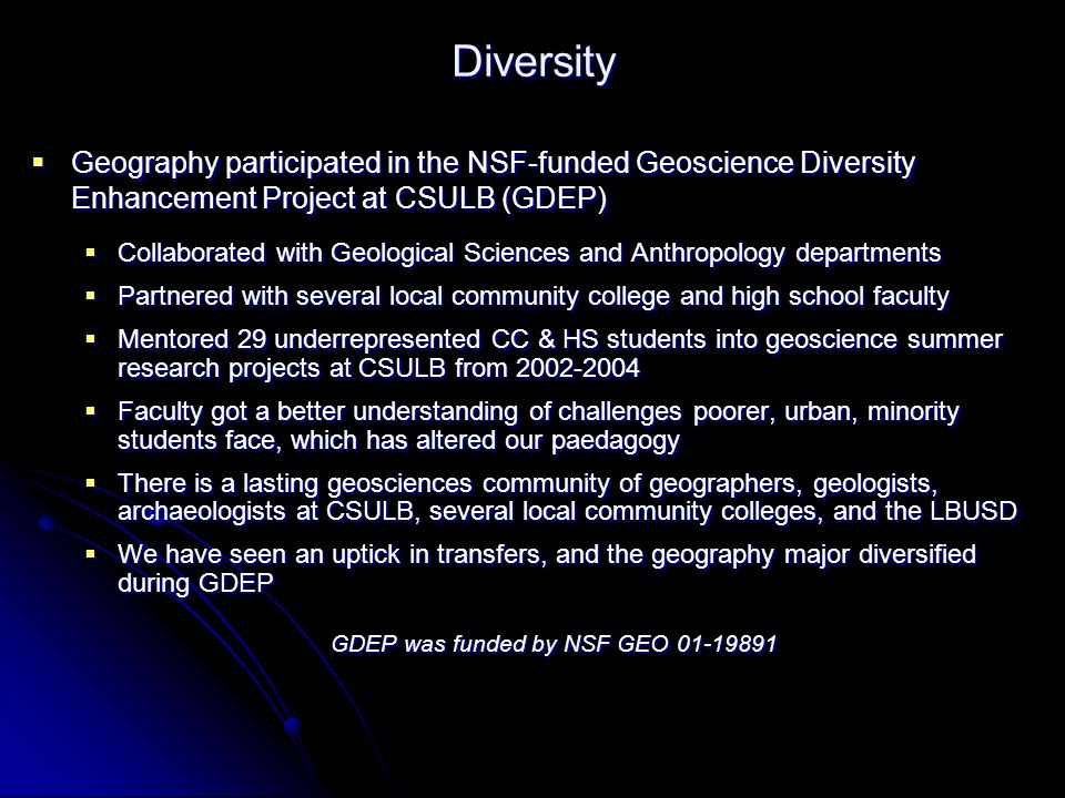 Diversity  Geography participated in the NSF-funded Geoscience Diversity Enhancement Project at CSULB (GDEP)  Collaborated with Geological Sciences and Anthropology departments  Partnered with several local community college and high school faculty  Mentored 29 underrepresented CC & HS students into geoscience summer research projects at CSULB from 2002-2004  Faculty got a better understanding of challenges poorer, urban, minority students face, which has altered our paedagogy  There is a lasting geosciences community of geographers, geologists, archaeologists at CSULB, several local community colleges, and the LBUSD  We have seen an uptick in transfers, and the geography major diversified during GDEP GDEP was funded by NSF GEO 01-19891
