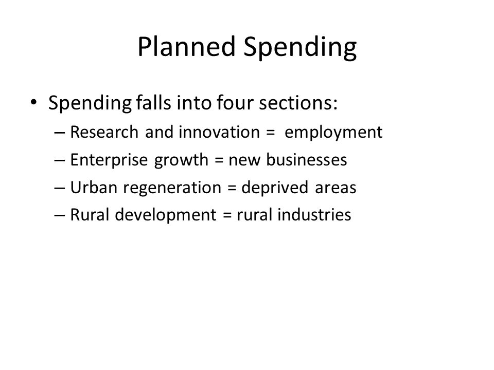 Planned Spending Spending falls into four sections: – Research and innovation = employment – Enterprise growth = new businesses – Urban regeneration = deprived areas – Rural development = rural industries