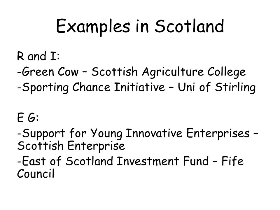 Examples in Scotland R and I: -Green Cow – Scottish Agriculture College -Sporting Chance Initiative – Uni of Stirling E G: -Support for Young Innovative Enterprises – Scottish Enterprise -East of Scotland Investment Fund – Fife Council