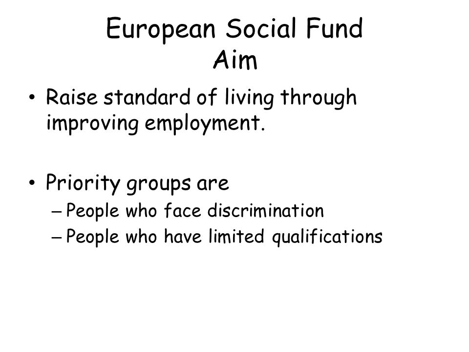 European Social Fund Aim Raise standard of living through improving employment.