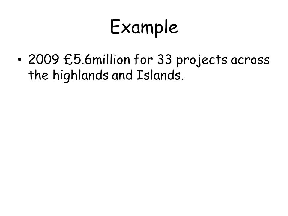 Example 2009 £5.6million for 33 projects across the highlands and Islands.