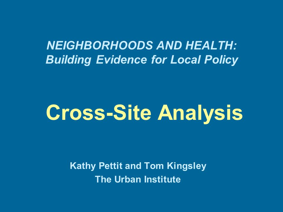 NEIGHBORHOODS AND HEALTH: Building Evidence for Local Policy Cross-Site Analysis Kathy Pettit and Tom Kingsley The Urban Institute