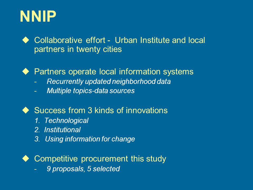 NNIP uCollaborative effort - Urban Institute and local partners in twenty cities uPartners operate local information systems - Recurrently updated neighborhood data - Multiple topics-data sources uSuccess from 3 kinds of innovations 1.