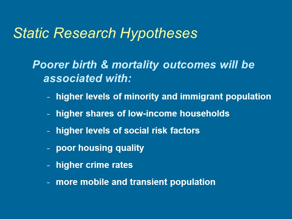 Static Research Hypotheses Poorer birth & mortality outcomes will be associated with: -higher levels of minority and immigrant population -higher shares of low-income households -higher levels of social risk factors -poor housing quality -higher crime rates -more mobile and transient population