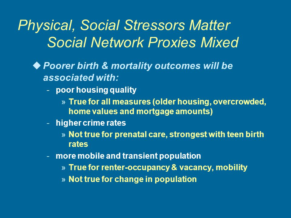 Physical, Social Stressors Matter Social Network Proxies Mixed uPoorer birth & mortality outcomes will be associated with: -poor housing quality »True for all measures (older housing, overcrowded, home values and mortgage amounts) -higher crime rates »Not true for prenatal care, strongest with teen birth rates -more mobile and transient population »True for renter-occupancy & vacancy, mobility »Not true for change in population