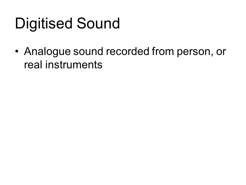 Digitised Sound Analogue sound recorded from person, or real instruments