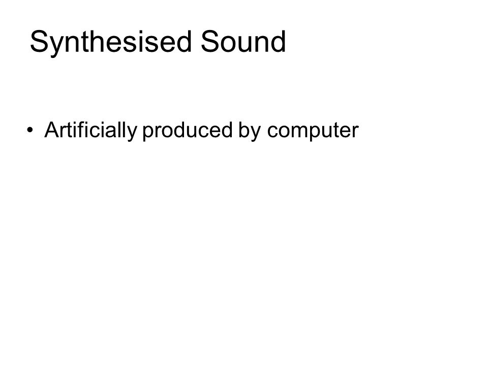Synthesised Sound Artificially produced by computer