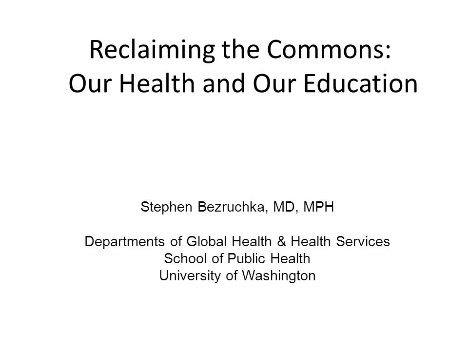 Reclaiming the Commons: Our Health and Our Education Stephen Bezruchka, MD, MPH Departments of Global Health & Health Services School of Public Health