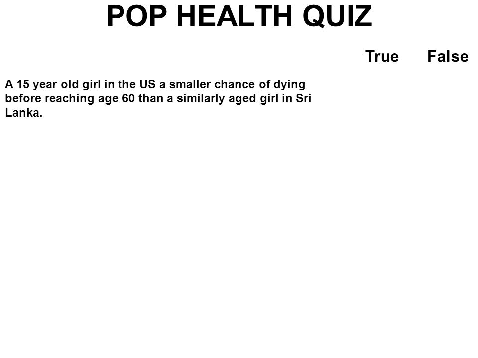 POP HEALTH QUIZ TrueFalse A 15 year old girl in the US a smaller chance of dying before reaching age 60 than a similarly aged girl in Sri Lanka. Durin