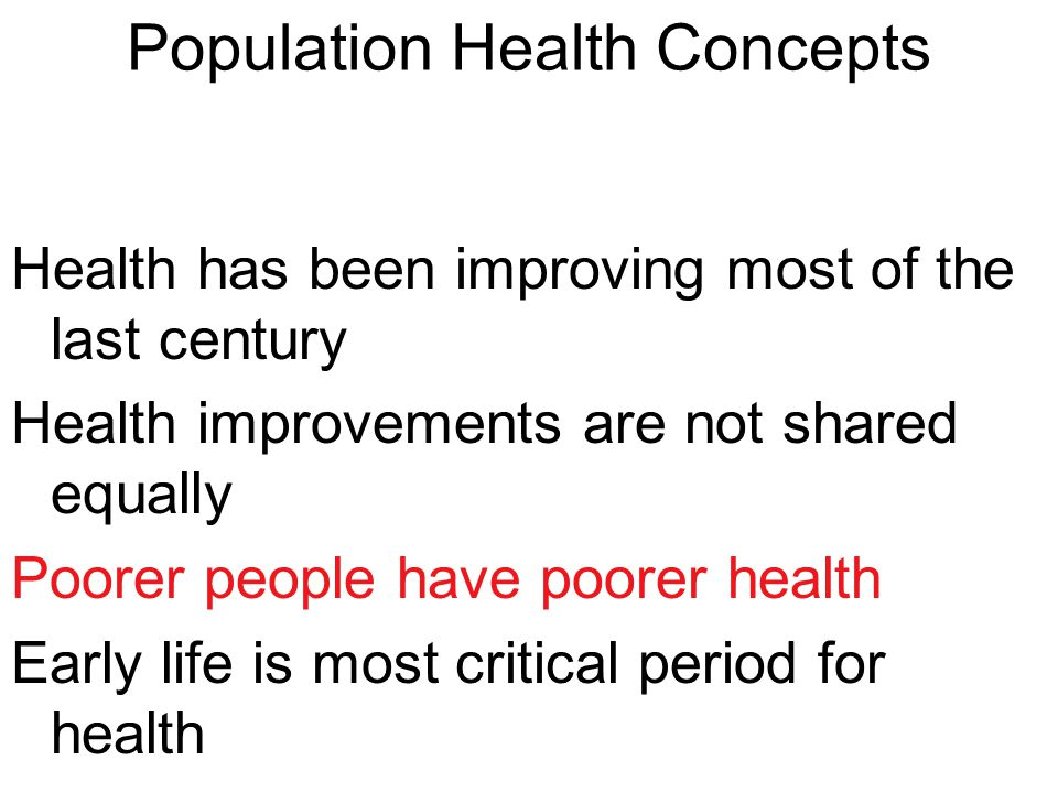 Population Health Concepts Health has been improving most of the last century Health improvements are not shared equally Poorer people have poorer health Early life is most critical period for health