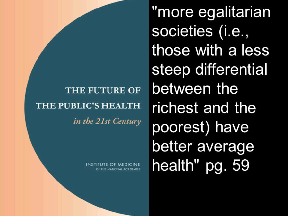 more egalitarian societies (i.e., those with a less steep differential between the richest and the poorest) have better average health pg.
