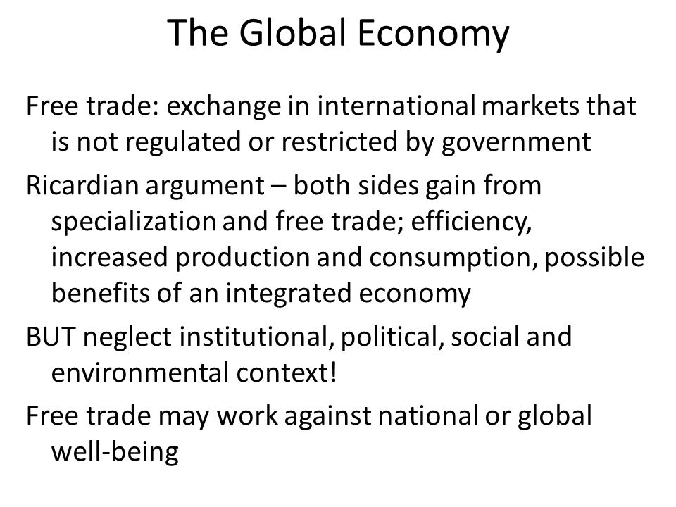 The Global Economy Free trade: exchange in international markets that is not regulated or restricted by government Ricardian argument – both sides gain from specialization and free trade; efficiency, increased production and consumption, possible benefits of an integrated economy BUT neglect institutional, political, social and environmental context.