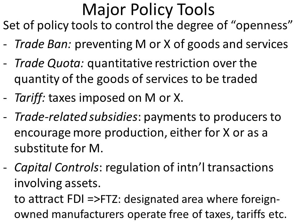Major Policy Tools Set of policy tools to control the degree of openness -Trade Ban: preventing M or X of goods and services -Trade Quota: quantitative restriction over the quantity of the goods of services to be traded -Tariff: taxes imposed on M or X.