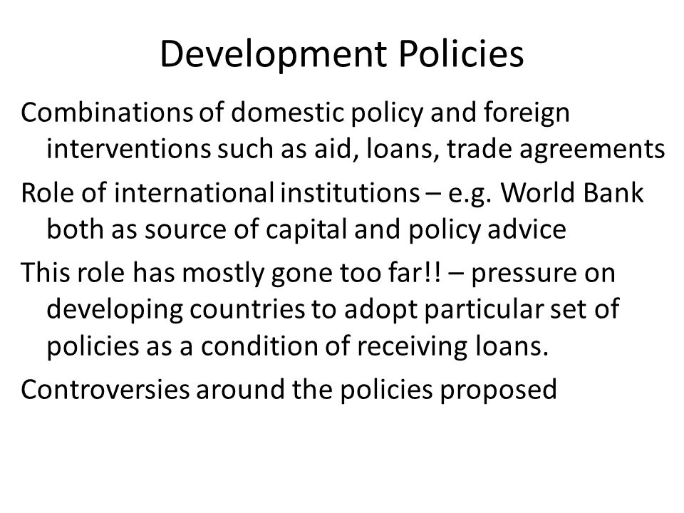 Development Policies Combinations of domestic policy and foreign interventions such as aid, loans, trade agreements Role of international institutions – e.g.