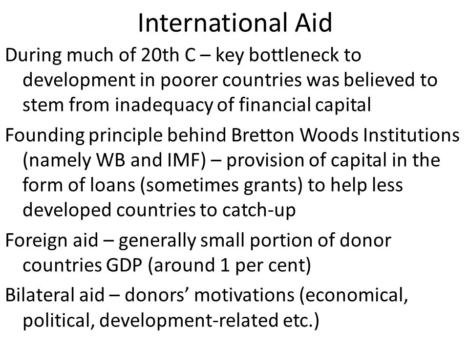 International Aid During much of 20th C – key bottleneck to development in poorer countries was believed to stem from inadequacy of financial capital Founding principle behind Bretton Woods Institutions (namely WB and IMF) – provision of capital in the form of loans (sometimes grants) to help less developed countries to catch-up Foreign aid – generally small portion of donor countries GDP (around 1 per cent) Bilateral aid – donors' motivations (economical, political, development-related etc.)