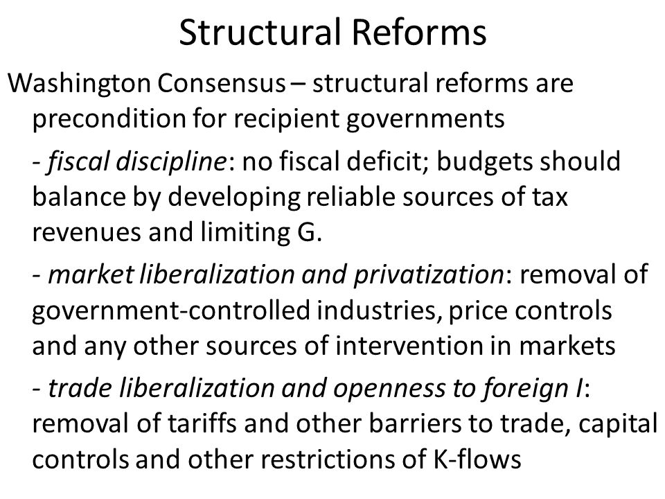 Structural Reforms Washington Consensus – structural reforms are precondition for recipient governments - fiscal discipline: no fiscal deficit; budgets should balance by developing reliable sources of tax revenues and limiting G.