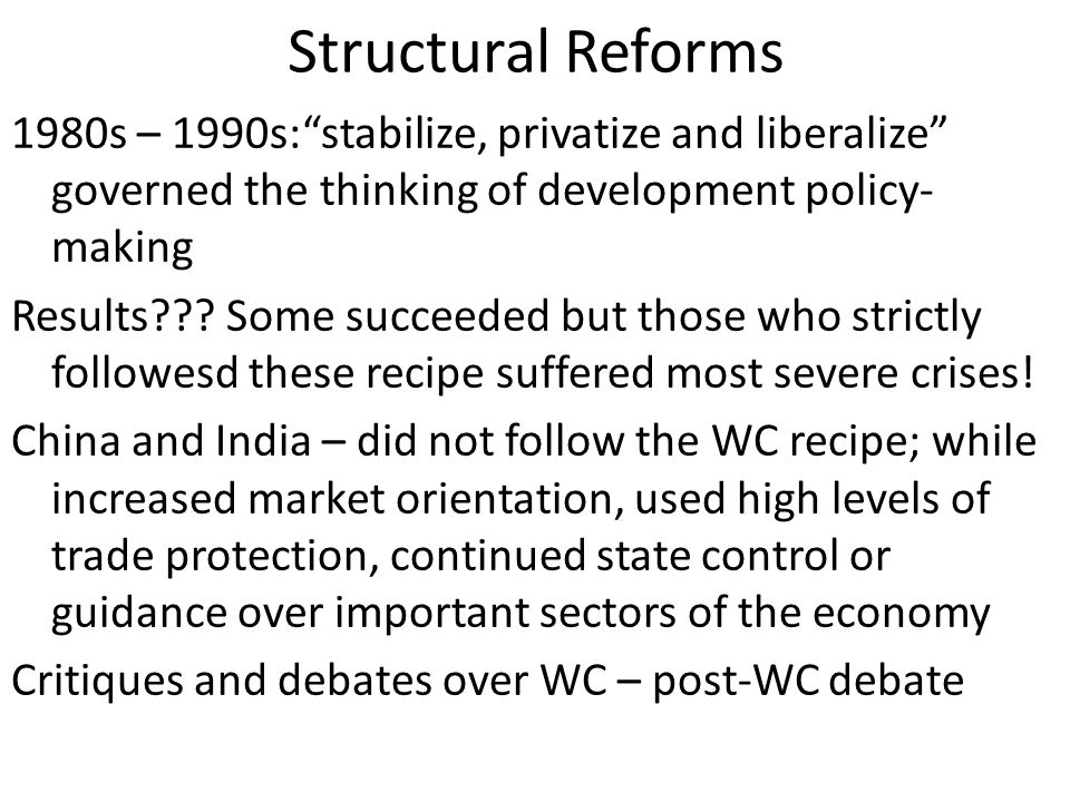 Structural Reforms 1980s – 1990s: stabilize, privatize and liberalize governed the thinking of development policy- making Results .