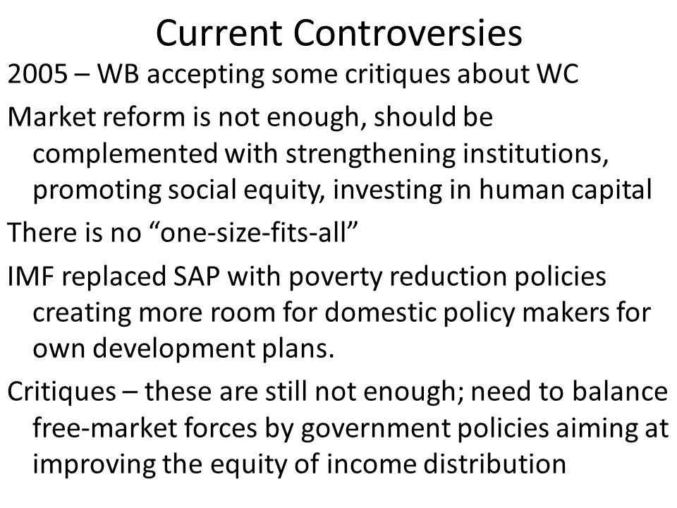Current Controversies 2005 – WB accepting some critiques about WC Market reform is not enough, should be complemented with strengthening institutions, promoting social equity, investing in human capital There is no one-size-fits-all IMF replaced SAP with poverty reduction policies creating more room for domestic policy makers for own development plans.
