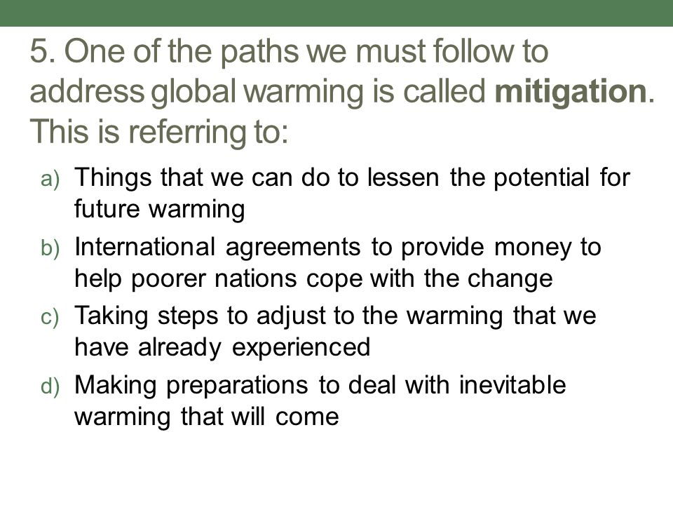 5. One of the paths we must follow to address global warming is called mitigation. This is referring to: a) Things that we can do to lessen the potent