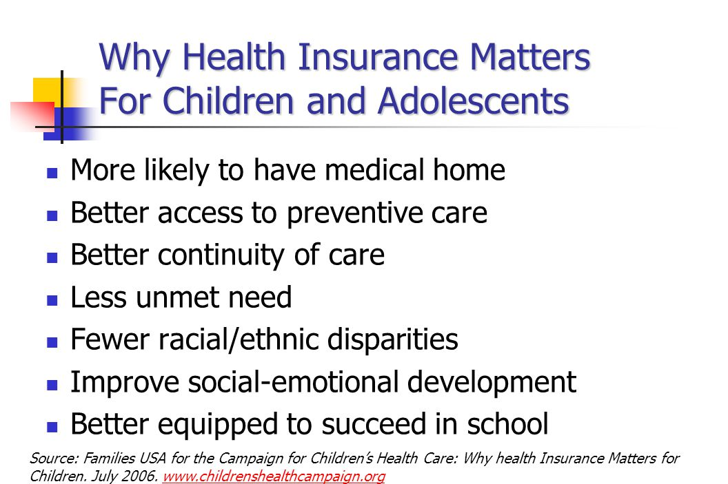 Why Health Insurance Matters For Children and Adolescents More likely to have medical home Better access to preventive care Better continuity of care Less unmet need Fewer racial/ethnic disparities Improve social-emotional development Better equipped to succeed in school Source: Families USA for the Campaign for Children's Health Care: Why health Insurance Matters for Children.