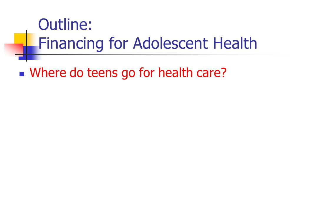Outline: Financing for Adolescent Health Where do teens go for health care