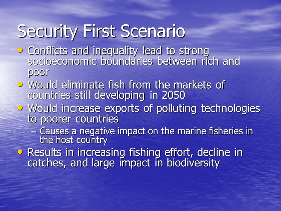 Security First Scenario Conflicts and inequality lead to strong socioeconomic boundaries between rich and poor Conflicts and inequality lead to strong socioeconomic boundaries between rich and poor Would eliminate fish from the markets of countries still developing in 2050 Would eliminate fish from the markets of countries still developing in 2050 Would increase exports of polluting technologies to poorer countries Would increase exports of polluting technologies to poorer countries –Causes a negative impact on the marine fisheries in the host country Results in increasing fishing effort, decline in catches, and large impact in biodiversity Results in increasing fishing effort, decline in catches, and large impact in biodiversity