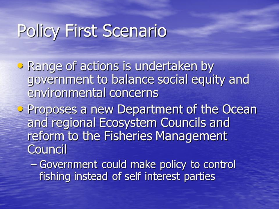 Policy First Scenario Range of actions is undertaken by government to balance social equity and environmental concerns Range of actions is undertaken by government to balance social equity and environmental concerns Proposes a new Department of the Ocean and regional Ecosystem Councils and reform to the Fisheries Management Council Proposes a new Department of the Ocean and regional Ecosystem Councils and reform to the Fisheries Management Council –Government could make policy to control fishing instead of self interest parties
