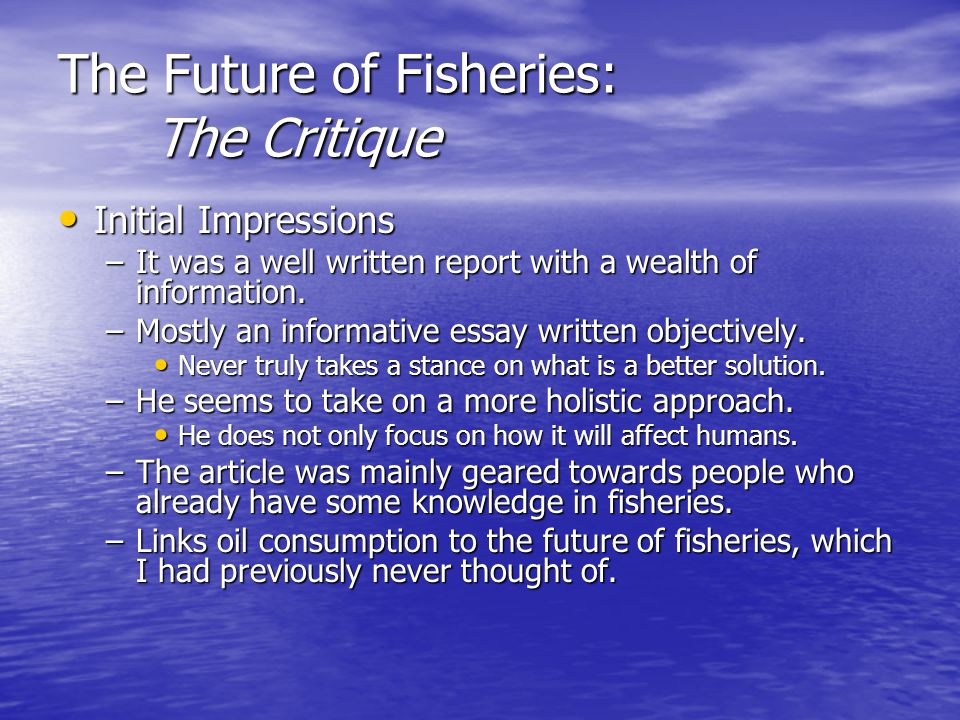 The Future of Fisheries: The Critique Initial Impressions Initial Impressions –It was a well written report with a wealth of information.