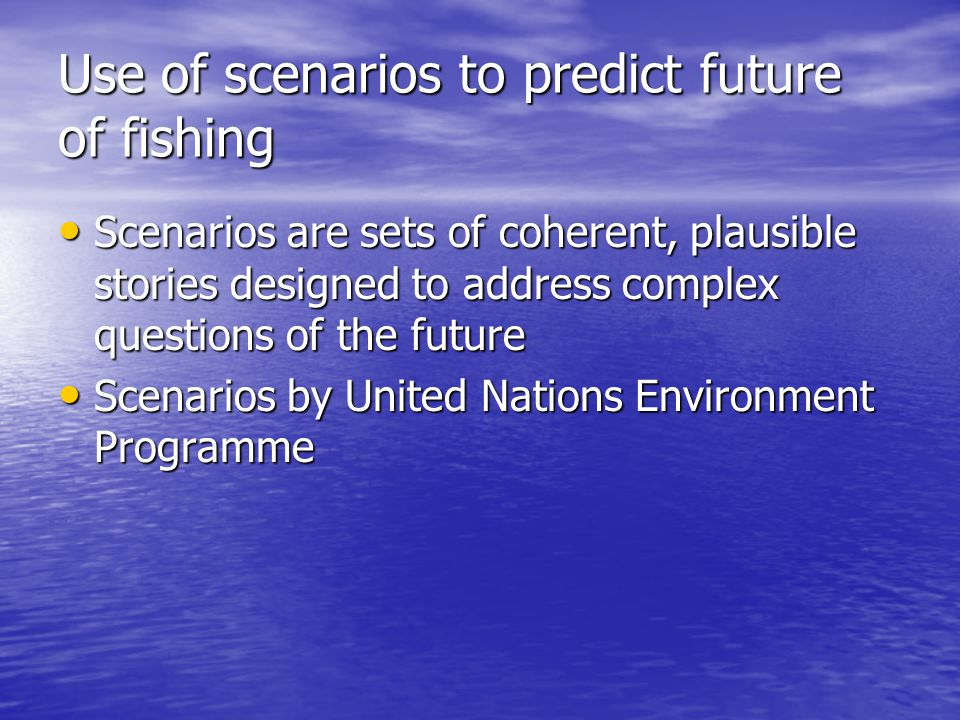 Use of scenarios to predict future of fishing Scenarios are sets of coherent, plausible stories designed to address complex questions of the future Scenarios are sets of coherent, plausible stories designed to address complex questions of the future Scenarios by United Nations Environment Programme Scenarios by United Nations Environment Programme