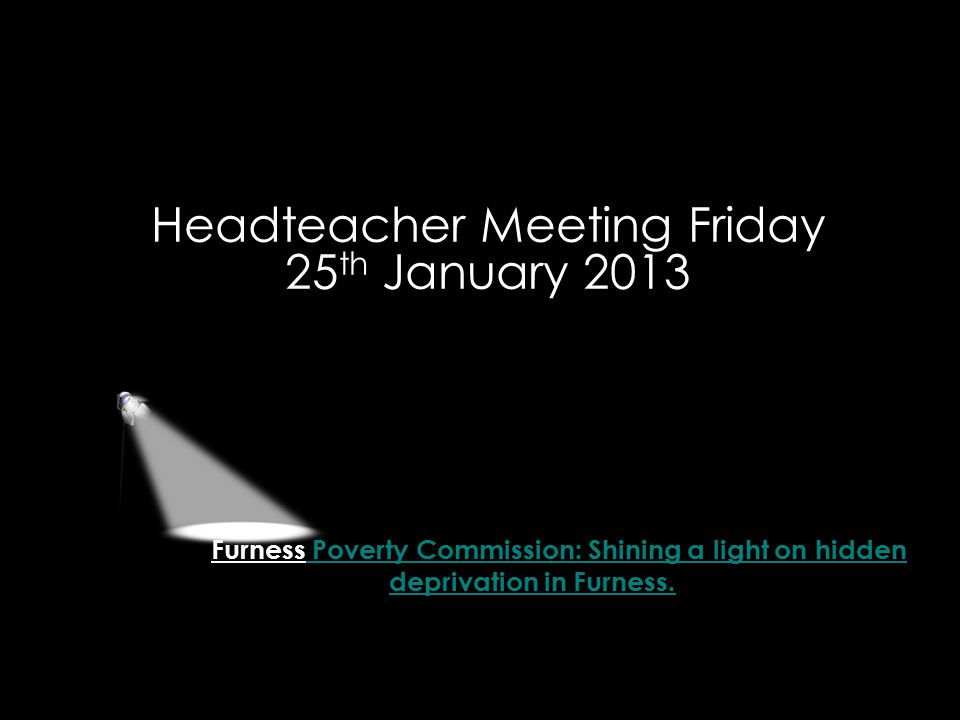 Furness Poverty Commission: Shining a light on hidden deprivation in Furness. Headteacher Meeting Friday 25 th January 2013
