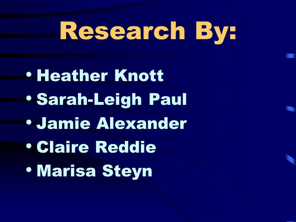 Research By: Heather Knott Sarah-Leigh Paul Jamie Alexander Claire Reddie Marisa Steyn