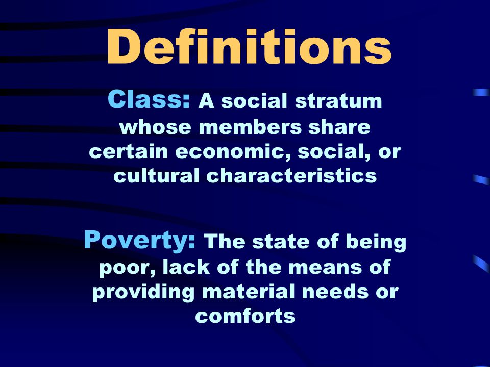 Definitions Class: A social stratum whose members share certain economic, social, or cultural characteristics Poverty: The state of being poor, lack of the means of providing material needs or comforts