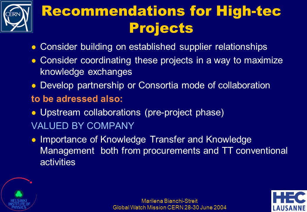 Marilena Bianchi-Streit Global Watch Mission CERN 28-30 June 2004 Recommendations for High-tec Projects Consider building on established supplier rela