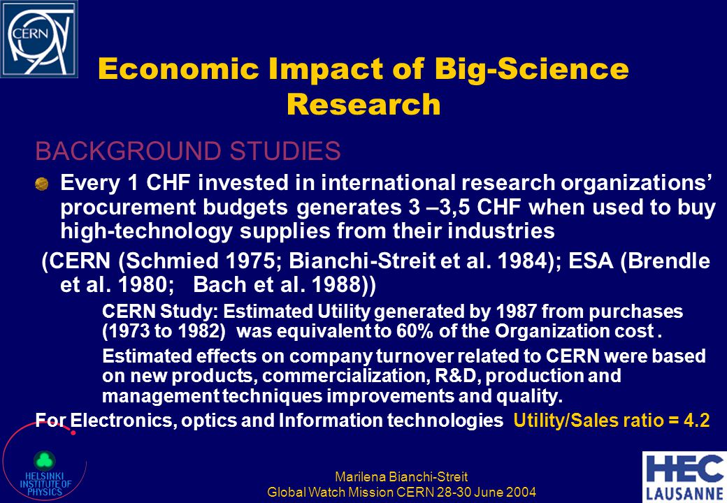 Marilena Bianchi-Streit Global Watch Mission CERN 28-30 June 2004 Economic Impact of Big-Science Research BACKGROUND STUDIES Every 1 CHF invested in i