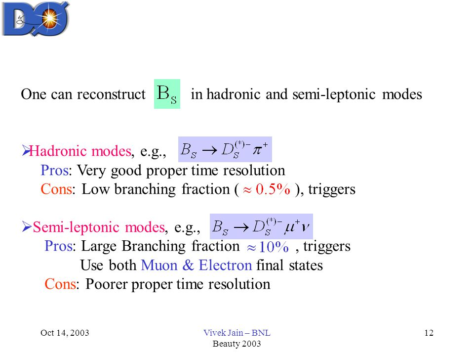 Oct 14, 2003Vivek Jain – BNL Beauty 2003 12 One can reconstruct in hadronic and semi-leptonic modes  Hadronic modes, e.g., Pros: Very good proper time resolution Cons: Low branching fraction ( ), triggers  Semi-leptonic modes, e.g., Pros: Large Branching fraction, triggers Use both Muon & Electron final states Cons: Poorer proper time resolution