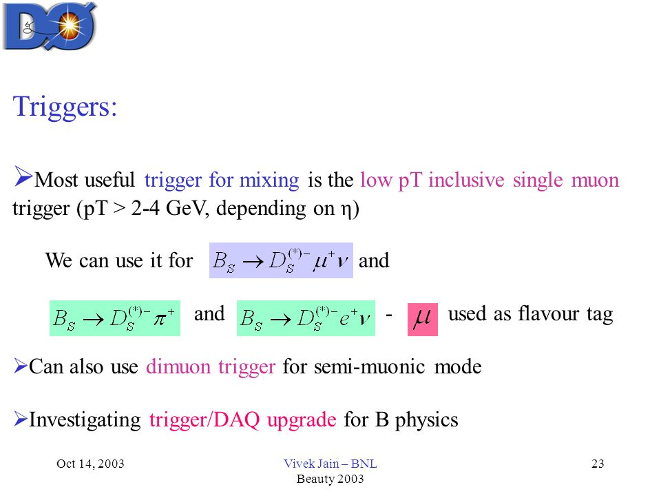 Oct 14, 2003Vivek Jain – BNL Beauty 2003 23 Triggers:  Most useful trigger for mixing is the low pT inclusive single muon trigger (pT > 2-4 GeV, depending on η) We can use it for and and - used as flavour tag  Can also use dimuon trigger for semi-muonic mode  Investigating trigger/DAQ upgrade for B physics
