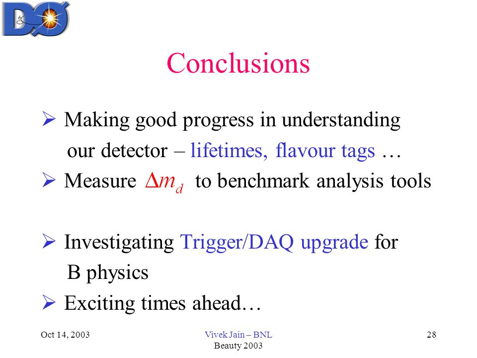 Oct 14, 2003Vivek Jain – BNL Beauty 2003 28 Conclusions  Making good progress in understanding our detector – lifetimes, flavour tags …  Measure to