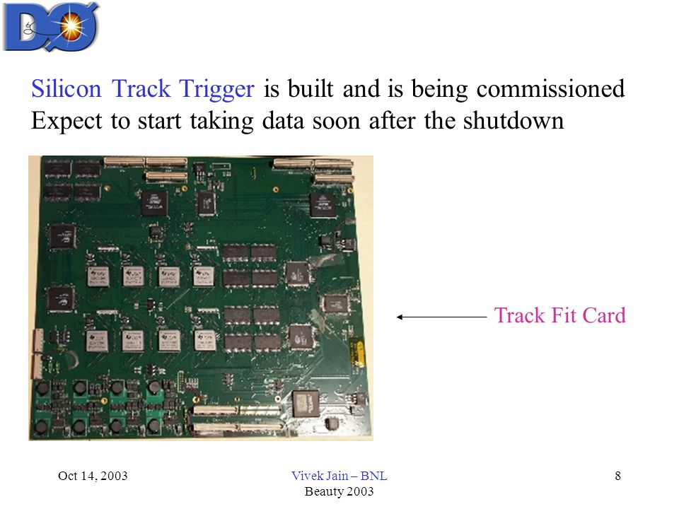 Oct 14, 2003Vivek Jain – BNL Beauty 2003 8 Silicon Track Trigger is built and is being commissioned Expect to start taking data soon after the shutdown Track Fit Card