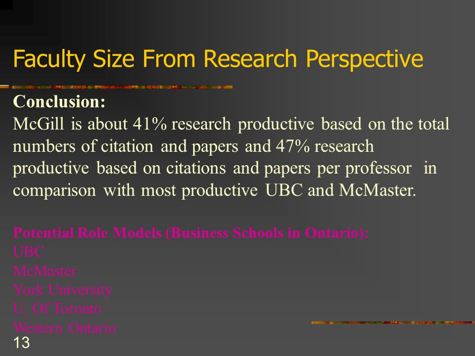 13 Faculty Size From Research Perspective Conclusion: McGill is about 41% research productive based on the total numbers of citation and papers and 47% research productive based on citations and papers per professor in comparison with most productive UBC and McMaster.