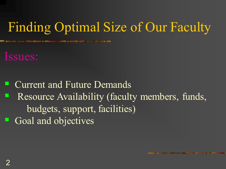 2 Finding Optimal Size of Our Faculty Issues:  Current and Future Demands  Resource Availability (faculty members, funds, budgets, support, facilities)  Goal and objectives