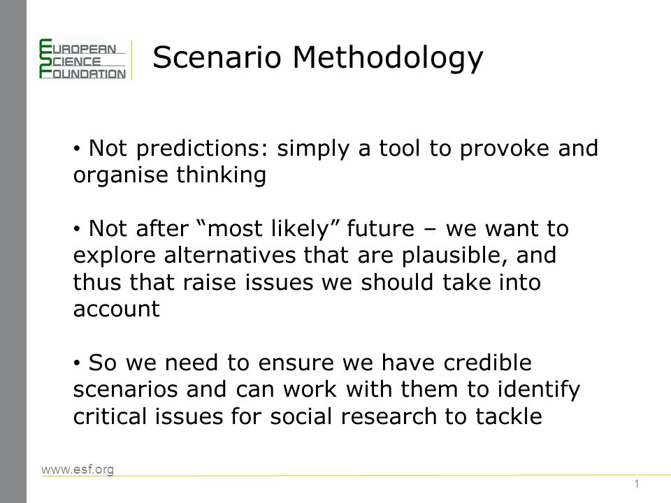 www.esf.org Scenario Methodology 1 Not predictions: simply a tool to provoke and organise thinking Not after most likely future – we want to explore alternatives that are plausible, and thus that raise issues we should take into account So we need to ensure we have credible scenarios and can work with them to identify critical issues for social research to tackle