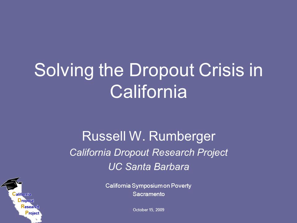 October 15, 2009 Solving the Dropout Crisis in California Russell W. Rumberger California Dropout Research Project UC Santa Barbara California Symposi