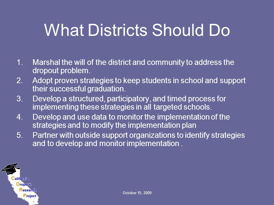 October 15, 2009 What Districts Should Do 1.Marshal the will of the district and community to address the dropout problem. 2.Adopt proven strategies t