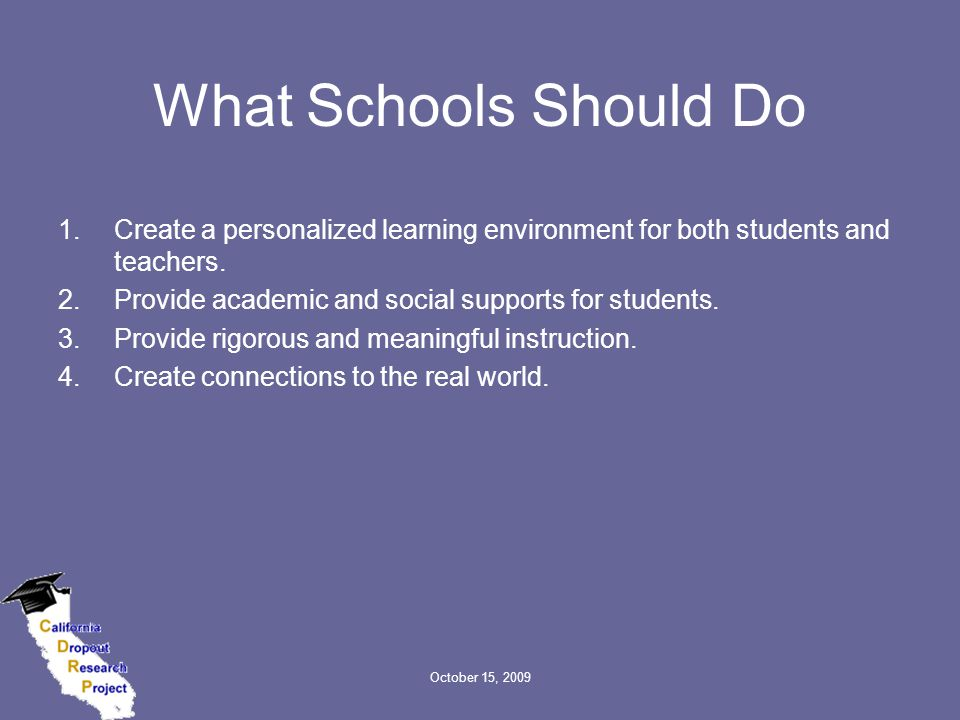 October 15, 2009 What Schools Should Do 1.Create a personalized learning environment for both students and teachers. 2.Provide academic and social sup