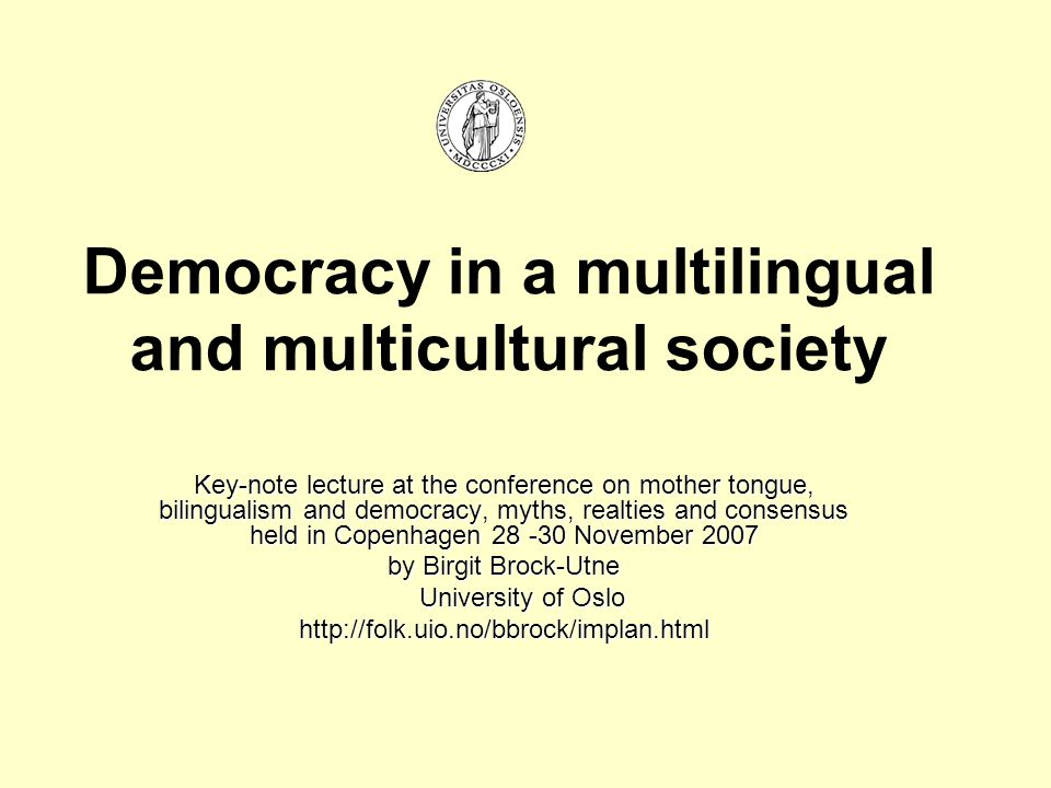 Democracy in a multilingual and multicultural society Key-note lecture at the conference on mother tongue, bilingualism and democracy, myths, realties and consensus held in Copenhagen 28 -30 November 2007 by Birgit Brock-Utne University of Oslo University of Oslohttp://folk.uio.no/bbrock/implan.html