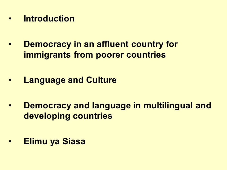 Introduction Democracy in an affluent country for immigrants from poorer countries Language and Culture Democracy and language in multilingual and developing countries Elimu ya Siasa