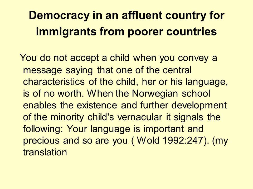Democracy in an affluent country for immigrants from poorer countries You do not accept a child when you convey a message saying that one of the central characteristics of the child, her or his language, is of no worth.